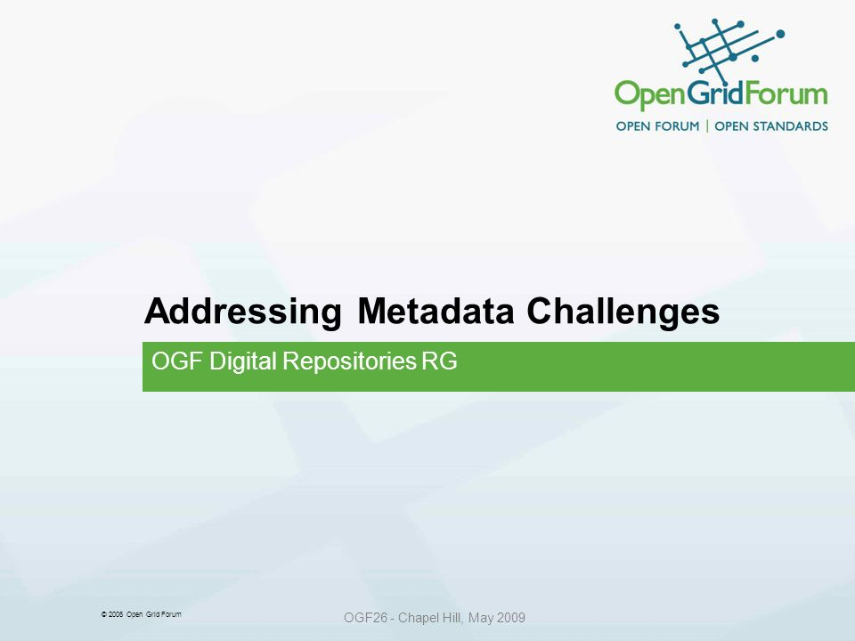 © 2006 Open Grid Forum OGF26 - Chapel Hill, May 2009 Addressing Metadata Challenges OGF Digital Repositories RG