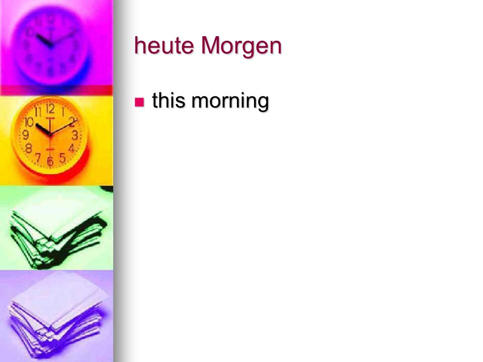 heute Morgen this morning this morning