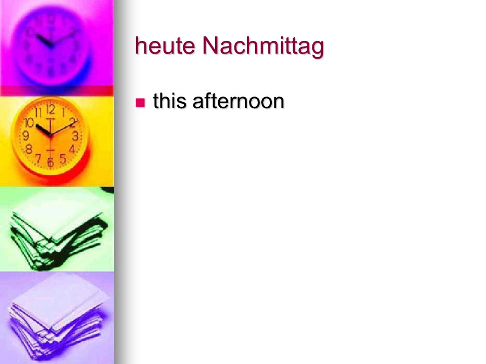 heute Nachmittag this afternoon this afternoon