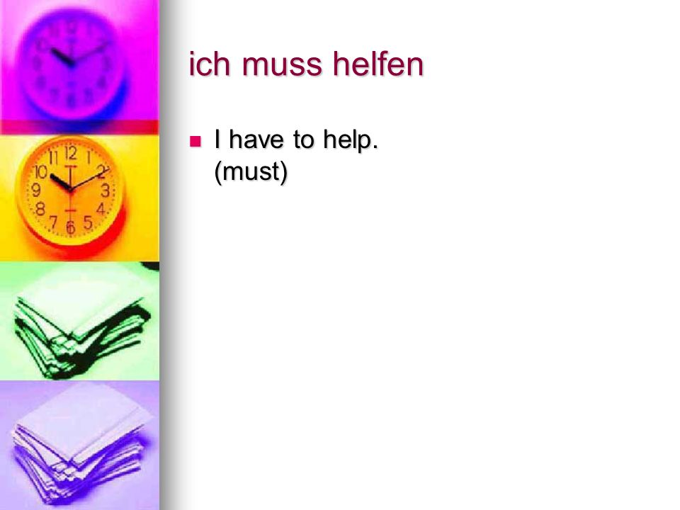 ich muss helfen I have to help. (must) I have to help. (must)