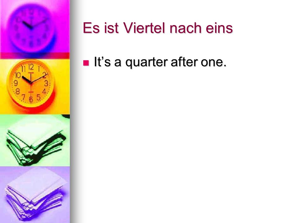 Es ist Viertel nach eins Its a quarter after one. Its a quarter after one.