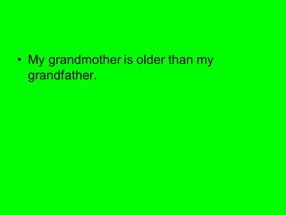 My grandmother is older than my grandfather.