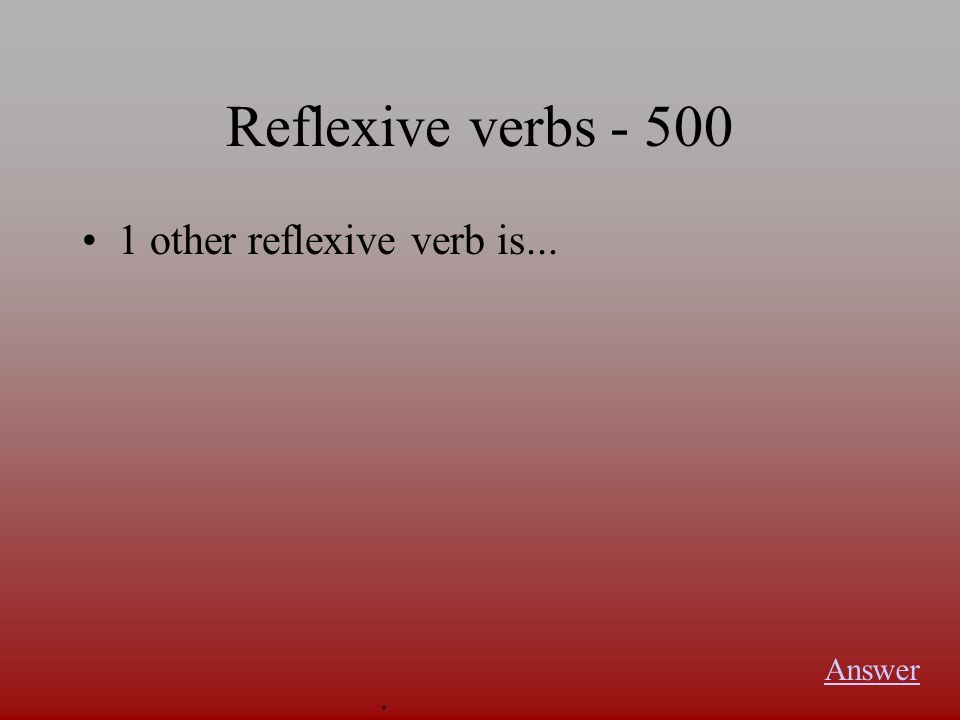 Reflexive verbs Answer. The 4 reflexive verbs that you have learned in this chapter are...