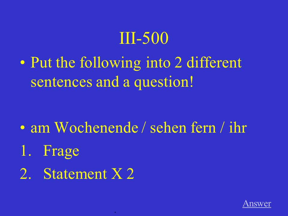 III-400 Answer. Put the following into 2 different sentences and a question.