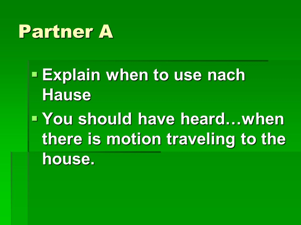 Partner A Explain when to use nach Hause Explain when to use nach Hause You should have heard…when there is motion traveling to the house.