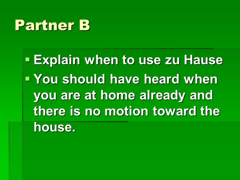 Partner B Explain when to use zu Hause Explain when to use zu Hause You should have heard when you are at home already and there is no motion toward the house.