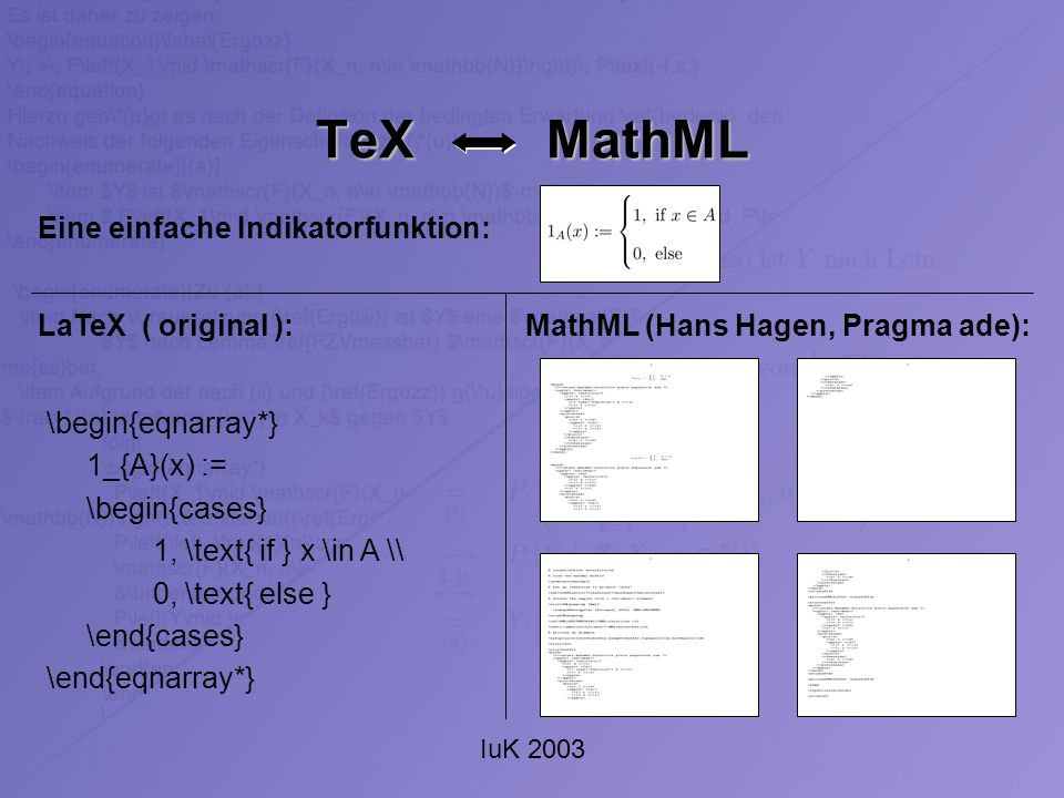 IuK 2003 TeX MathML \begin{eqnarray*} 1_{A}(x) := \begin{cases} 1, \text{ if } x \in A \\ 0, \text{ else } \end{cases} \end{eqnarray*} LaTeX ( original ):MathML (Hans Hagen, Pragma ade): Eine einfache Indikatorfunktion: