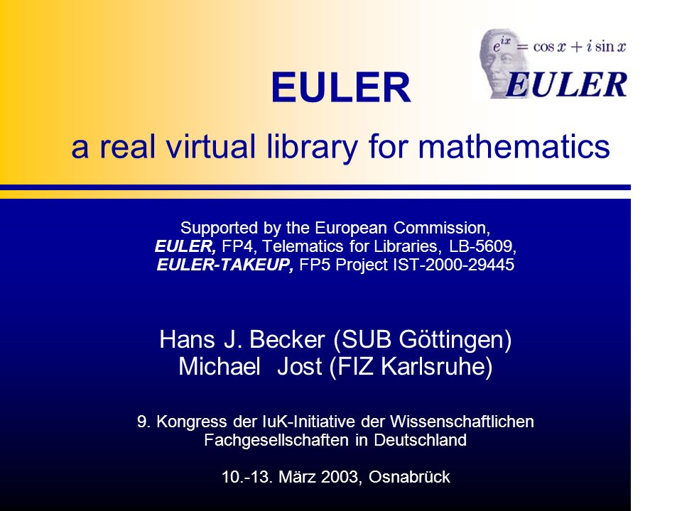 EULER a real virtual library for mathematics Supported by the European Commission, EULER, FP4, Telematics for Libraries, LB-5609, EULER-TAKEUP, FP5 Project IST Hans J.