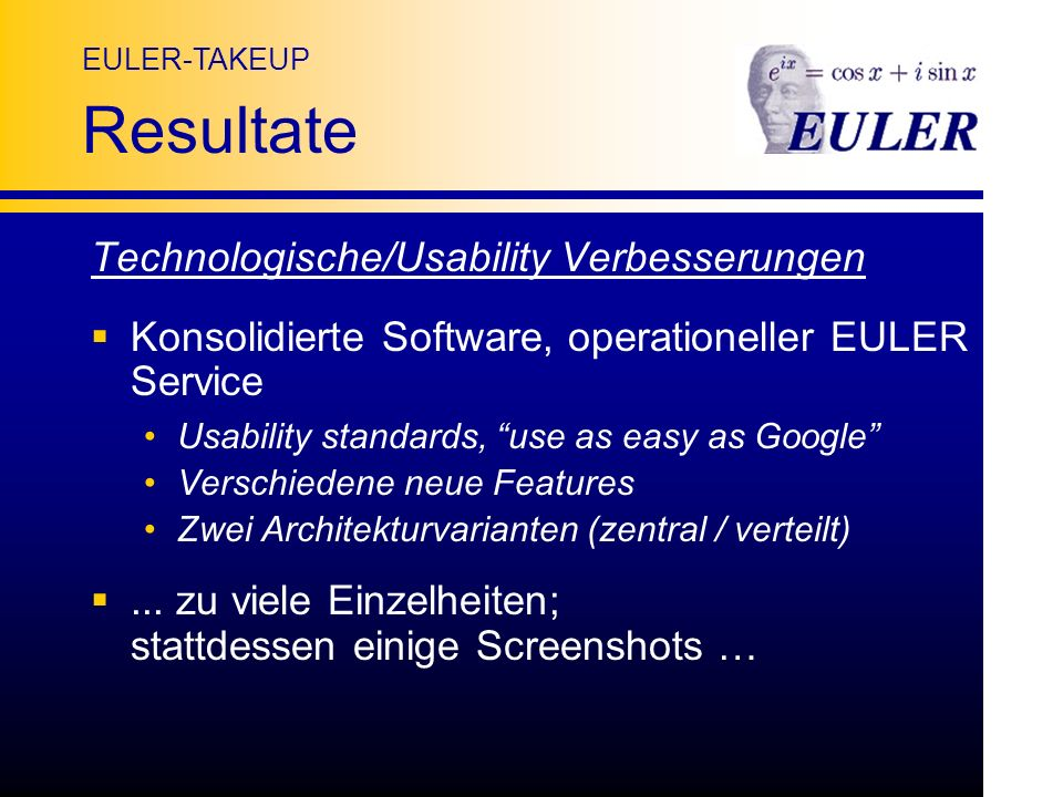 EULER-TAKEUP Resultate Technologische/Usability Verbesserungen Konsolidierte Software, operationeller EULER Service Usability standards, use as easy as Google Verschiedene neue Features Zwei Architekturvarianten (zentral / verteilt)...