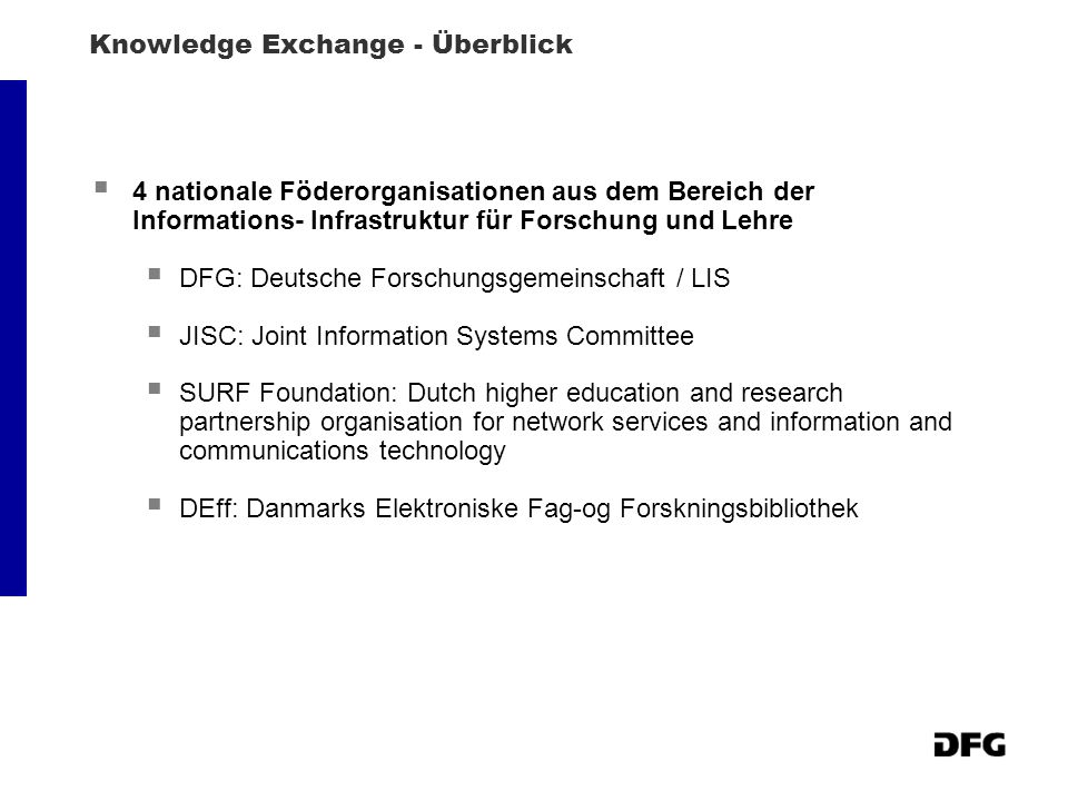 Knowledge Exchange - Überblick 4 nationale Föderorganisationen aus dem Bereich der Informations- Infrastruktur für Forschung und Lehre DFG: Deutsche Forschungsgemeinschaft / LIS JISC: Joint Information Systems Committee SURF Foundation: Dutch higher education and research partnership organisation for network services and information and communications technology DEff: Danmarks Elektroniske Fag-og Forskningsbibliothek