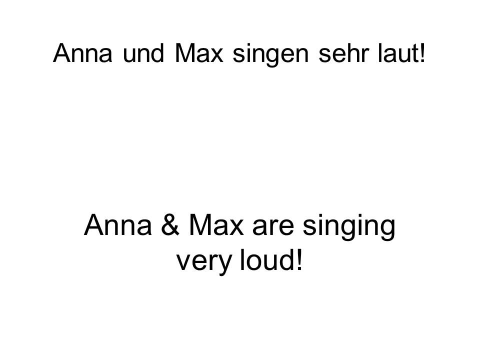 Anna und Max singen sehr laut! Anna & Max are singing very loud!