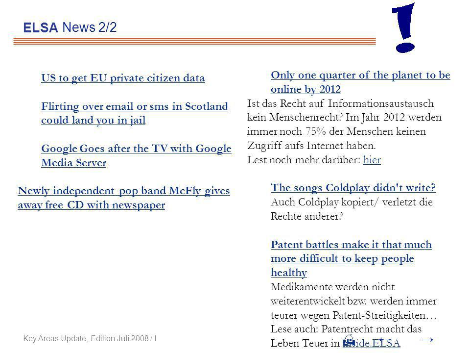 News 2/2 ELSA Key Areas Update, Edition Juli 2008 / I US to get EU private citizen data Flirting over  or sms in Scotland could land you in jail Google Goes after the TV with Google Media Server Newly independent pop band McFly gives away free CD with newspaper Only one quarter of the planet to be online by 2012 Ist das Recht auf Informationsaustausch kein Menschenrecht.