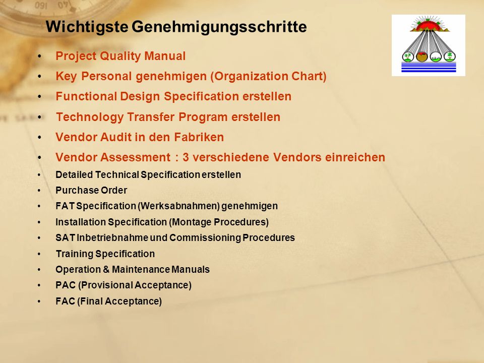 Wichtigste Genehmigungsschritte Project Quality Manual Key Personal genehmigen (Organization Chart) Functional Design Specification erstellen Technology Transfer Program erstellen Vendor Audit in den Fabriken Vendor Assessment : 3 verschiedene Vendors einreichen Detailed Technical Specification erstellen Purchase Order FAT Specification (Werksabnahmen) genehmigen Installation Specification (Montage Procedures) SAT Inbetriebnahme und Commissioning Procedures Training Specification Operation & Maintenance Manuals PAC (Provisional Acceptance) FAC (Final Acceptance)
