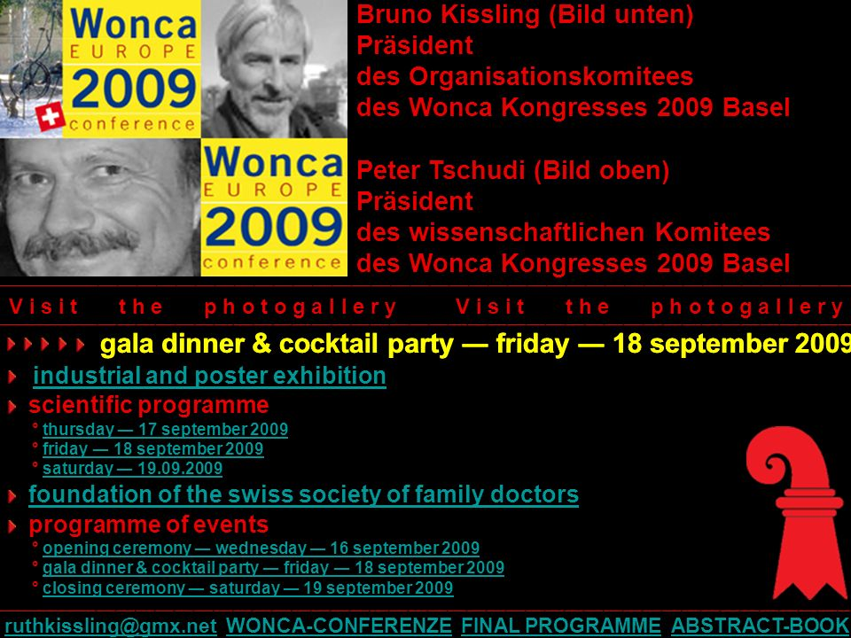 Bruno Kissling (Bild unten) Präsident des Organisationskomitees des Wonca Kongresses 2009 Basel Peter Tschudi (Bild oben) Präsident des wissenschaftlichen Komitees des Wonca Kongresses 2009 Basel gala dinner & cocktail party friday 18 september 2009 industrial and poster exhibition scientific programme ° thursday 17 september 2009thursday 17 september 2009 ° friday 18 september 2009friday 18 september 2009 ° saturday saturday foundation of the swiss society of family doctors programme of events ° opening ceremony wednesday 16 september 2009opening ceremony wednesday 16 september 2009 ° gala dinner & cocktail party friday 18 september 2009gala dinner & cocktail party friday 18 september 2009 ° closing ceremony saturday 19 september 2009closing ceremony saturday 19 september 2009 V i s i t t h e p h o t o g a l l e r y ____________________________________________________________________________________________________________________________________ WONCA-CONFERENZE FINAL PROGRAMME ABSTRACT-BOOKWONCA-CONFERENZEFINAL PROGRAMMEABSTRACT-BOOK gala dinner & cocktail party friday 18 september 2009