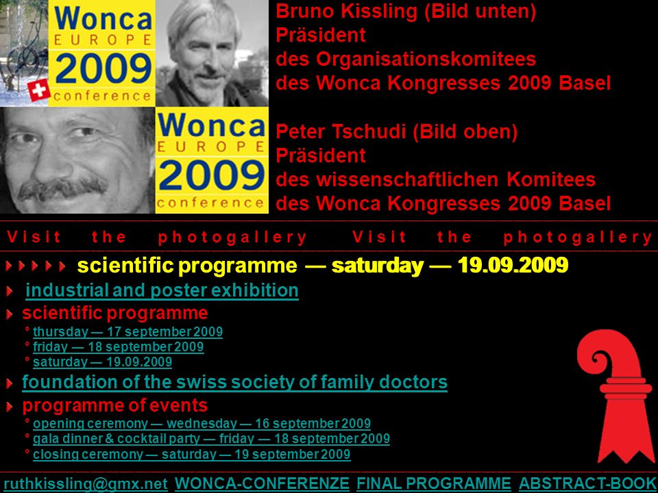 Bruno Kissling (Bild unten) Präsident des Organisationskomitees des Wonca Kongresses 2009 Basel Peter Tschudi (Bild oben) Präsident des wissenschaftlichen Komitees des Wonca Kongresses 2009 Basel scientific programme saturday 19.09.2009 industrial and poster exhibition scientific programme ° thursday 17 september 2009thursday 17 september 2009 ° friday 18 september 2009friday 18 september 2009 ° saturday 19.09.2009saturday 19.09.2009 foundation of the swiss society of family doctors programme of events ° opening ceremony wednesday 16 september 2009opening ceremony wednesday 16 september 2009 ° gala dinner & cocktail party friday 18 september 2009gala dinner & cocktail party friday 18 september 2009 ° closing ceremony saturday 19 september 2009closing ceremony saturday 19 september 2009 V i s i t t h e p h o t o g a l l e r y ____________________________________________________________________________________________________________________________________ ruthkissling@gmx.netruthkissling@gmx.net WONCA-CONFERENZE FINAL PROGRAMME ABSTRACT-BOOKWONCA-CONFERENZEFINAL PROGRAMMEABSTRACT-BOOK scientific programme saturday 19.09.2009
