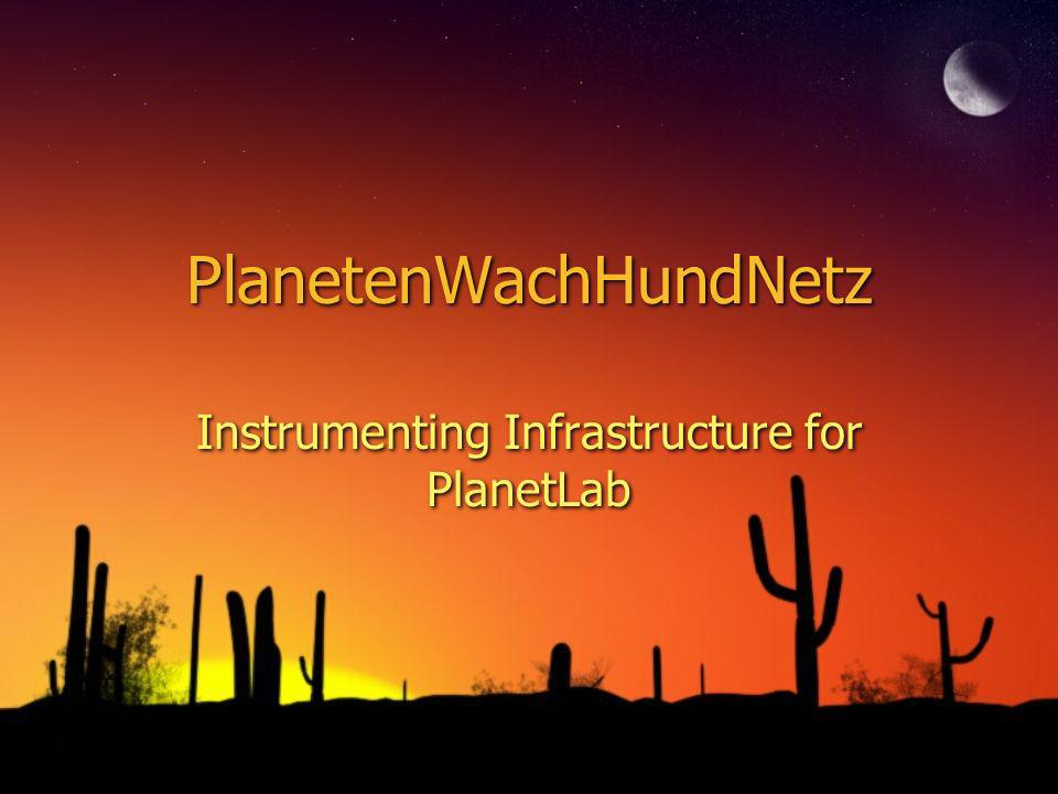 PlanetenWachHundNetz Instrumenting Infrastructure for PlanetLab