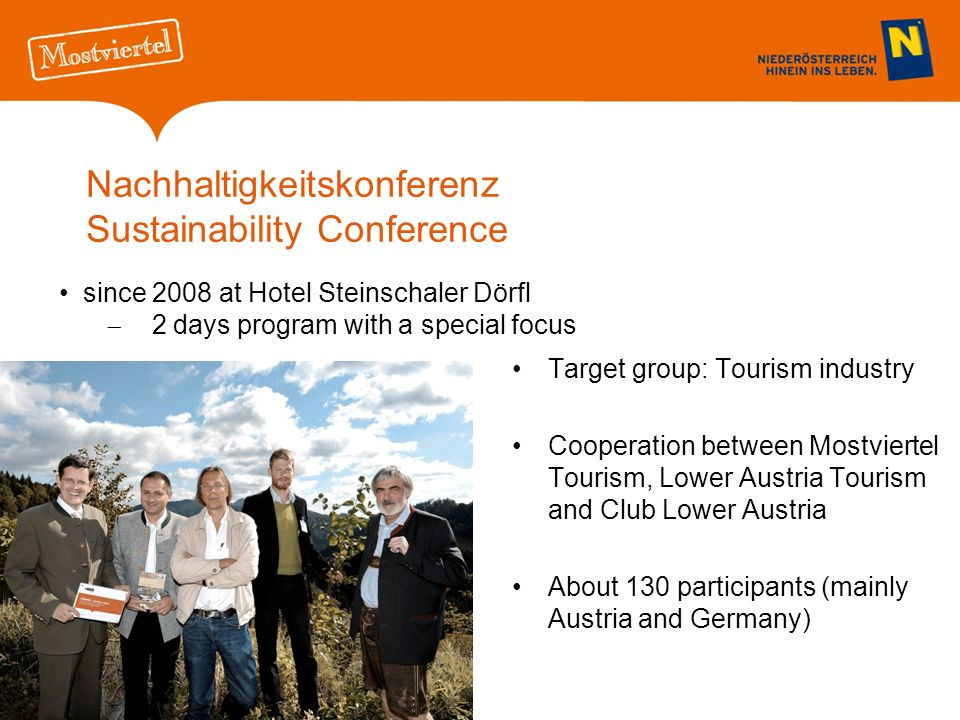 Nachhaltigkeitskonferenz Sustainability Conference Target group: Tourism industry Cooperation between Mostviertel Tourism, Lower Austria Tourism and Club Lower Austria About 130 participants (mainly Austria and Germany) since 2008 at Hotel Steinschaler Dörfl 2 days program with a special focus
