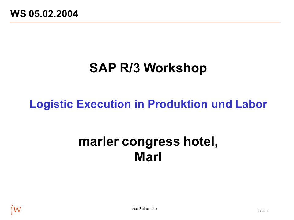 jw Axel Röthemeier Seite 8 WS SAP R/3 Workshop Logistic Execution in Produktion und Labor marler congress hotel, Marl