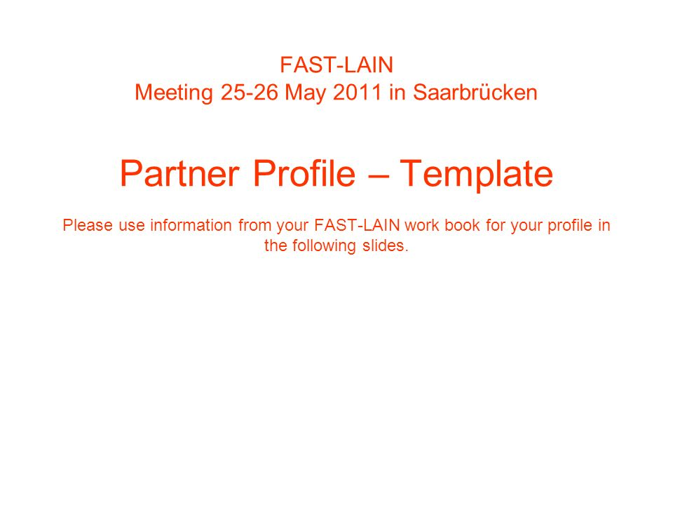 FAST-LAIN Meeting 25-26 May 2011 in Saarbrücken Partner Profile – Template Please use information from your FAST-LAIN work book for your profile in the following slides.