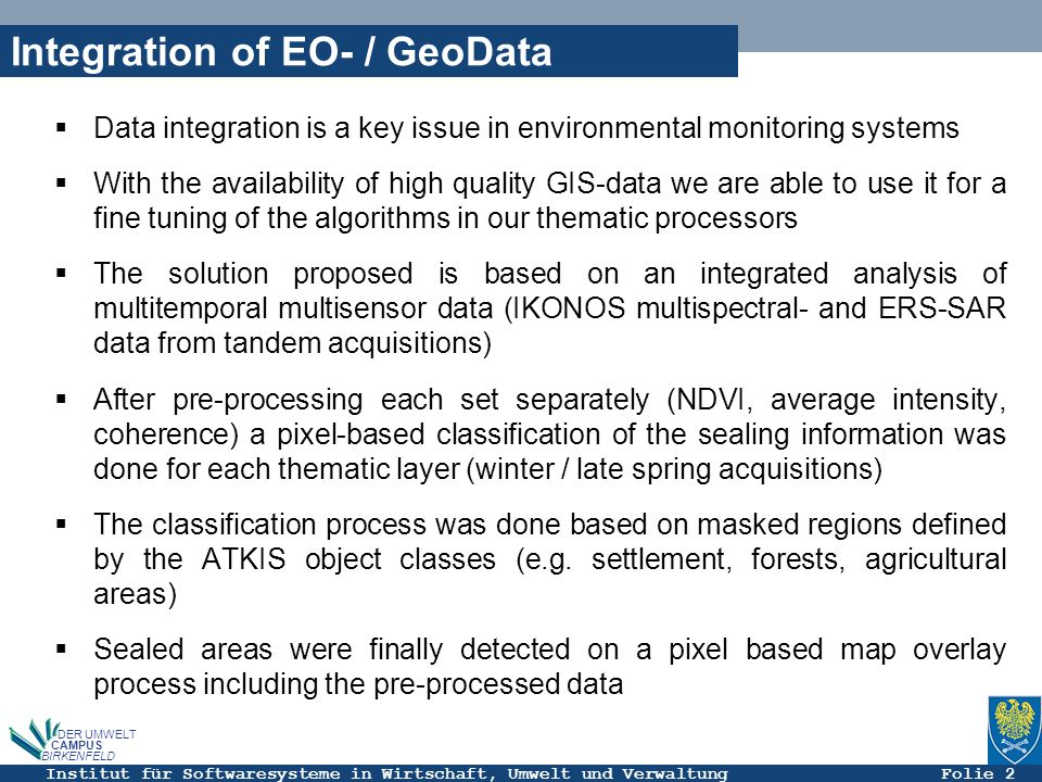 Institut für Softwaresysteme in Wirtschaft, Umwelt und Verwaltung Folie 2 DER UMWELT CAMPUS BIRKENFELD Integration of EO- / GeoData Data integration is a key issue in environmental monitoring systems With the availability of high quality GIS-data we are able to use it for a fine tuning of the algorithms in our thematic processors The solution proposed is based on an integrated analysis of multitemporal multisensor data (IKONOS multispectral- and ERS-SAR data from tandem acquisitions) After pre-processing each set separately (NDVI, average intensity, coherence) a pixel-based classification of the sealing information was done for each thematic layer (winter / late spring acquisitions) The classification process was done based on masked regions defined by the ATKIS object classes (e.g.