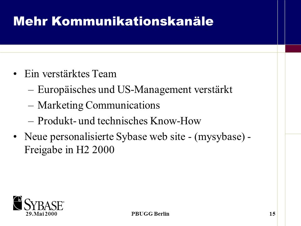 29.Mai 2000PBUGG Berlin15 Mehr Kommunikationskanäle Ein verstärktes Team –Europäisches und US-Management verstärkt –Marketing Communications –Produkt- und technisches Know-How Neue personalisierte Sybase web site - (mysybase) - Freigabe in H2 2000