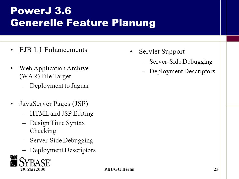 29.Mai 2000PBUGG Berlin23 PowerJ 3.6 Generelle Feature Planung EJB 1.1 Enhancements Web Application Archive (WAR) File Target –Deployment to Jaguar JavaServer Pages (JSP) –HTML and JSP Editing –Design Time Syntax Checking –Server-Side Debugging –Deployment Descriptors Servlet Support –Server-Side Debugging –Deployment Descriptors