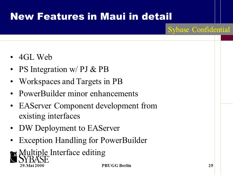 29.Mai 2000PBUGG Berlin25 Sybase Confidential New Features in Maui in detail 4GL Web PS Integration w/ PJ & PB Workspaces and Targets in PB PowerBuilder minor enhancements EAServer Component development from existing interfaces DW Deployment to EAServer Exception Handling for PowerBuilder Multiple Interface editing