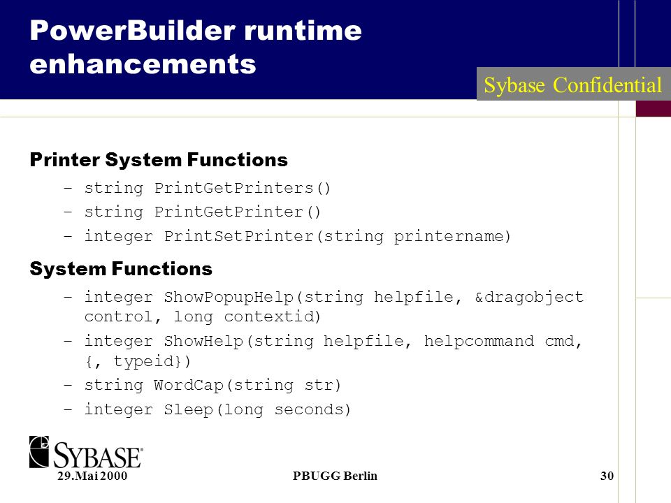 29.Mai 2000PBUGG Berlin30 PowerBuilder runtime enhancements Printer System Functions –string PrintGetPrinters() –string PrintGetPrinter() –integer PrintSetPrinter(string printername) System Functions –integer ShowPopupHelp(string helpfile, &dragobject control, long contextid) –integer ShowHelp(string helpfile, helpcommand cmd, {, typeid}) –string WordCap(string str) –integer Sleep(long seconds) Sybase Confidential
