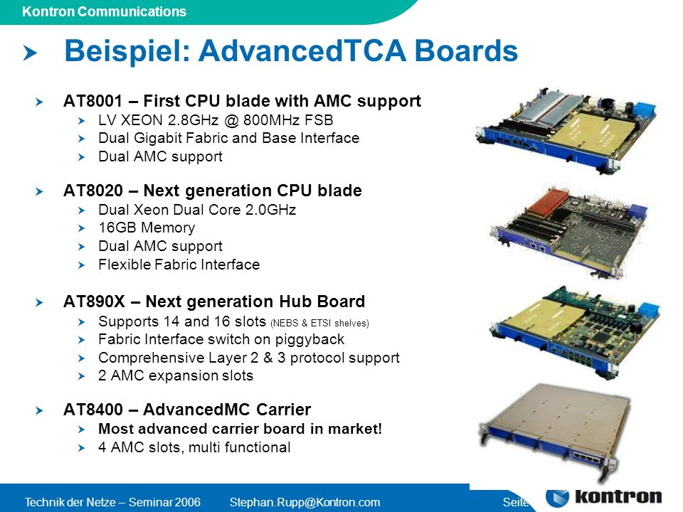 Presentation Title Kontron Communications Technik der Netze – Seminar Seite 36 Beispiel: AdvancedTCA Boards AT8001 – First CPU blade with AMC support LV XEON 800MHz FSB Dual Gigabit Fabric and Base Interface Dual AMC support AT8020 – Next generation CPU blade Dual Xeon Dual Core 2.0GHz 16GB Memory Dual AMC support Flexible Fabric Interface AT890X – Next generation Hub Board Supports 14 and 16 slots (NEBS & ETSI shelves) Fabric Interface switch on piggyback Comprehensive Layer 2 & 3 protocol support 2 AMC expansion slots AT8400 – AdvancedMC Carrier Most advanced carrier board in market.