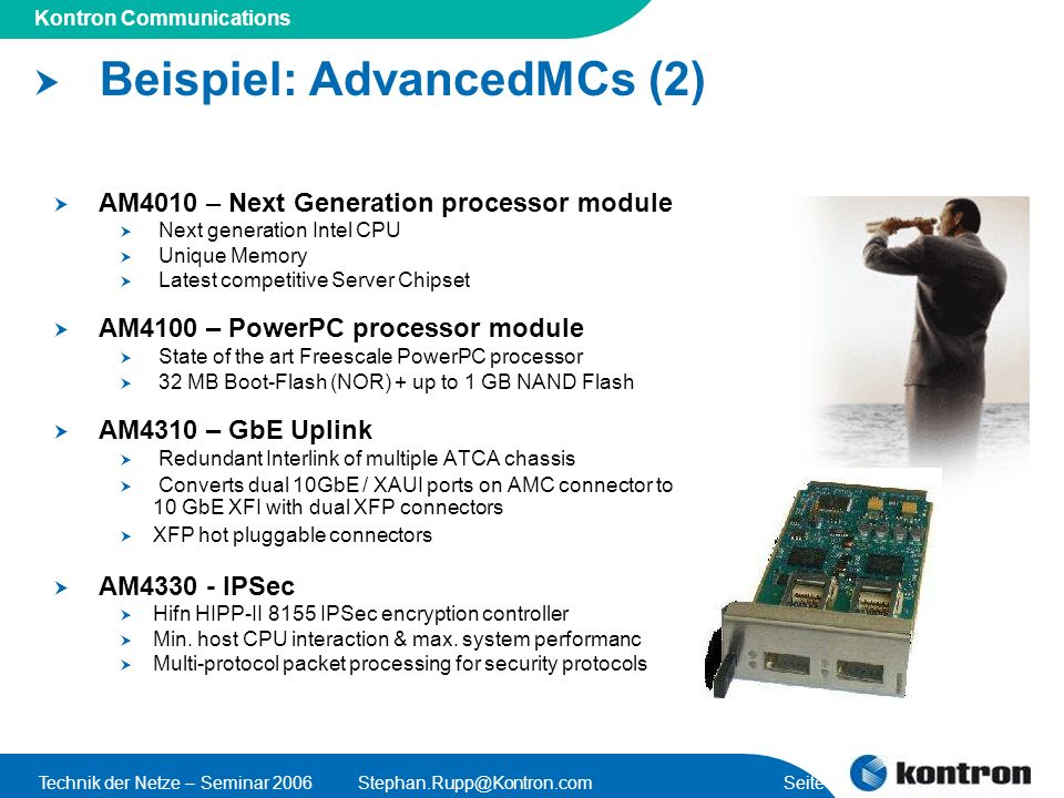 Presentation Title Kontron Communications Technik der Netze – Seminar Seite 40 Beispiel: AdvancedMCs (2) AM4010 – Next Generation processor module Next generation Intel CPU Unique Memory Latest competitive Server Chipset AM4100 – PowerPC processor module State of the art Freescale PowerPC processor 32 MB Boot-Flash (NOR) + up to 1 GB NAND Flash AM4310 – GbE Uplink Redundant Interlink of multiple ATCA chassis Converts dual 10GbE / XAUI ports on AMC connector to 10 GbE XFI with dual XFP connectors XFP hot pluggable connectors AM IPSec Hifn HIPP-II 8155 IPSec encryption controller Min.