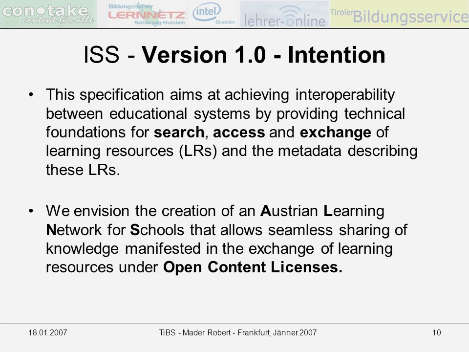 TiBS - Mader Robert - Frankfurt, Jänner ISS - Version Intention This specification aims at achieving interoperability between educational systems by providing technical foundations for search, access and exchange of learning resources (LRs) and the metadata describing these LRs.