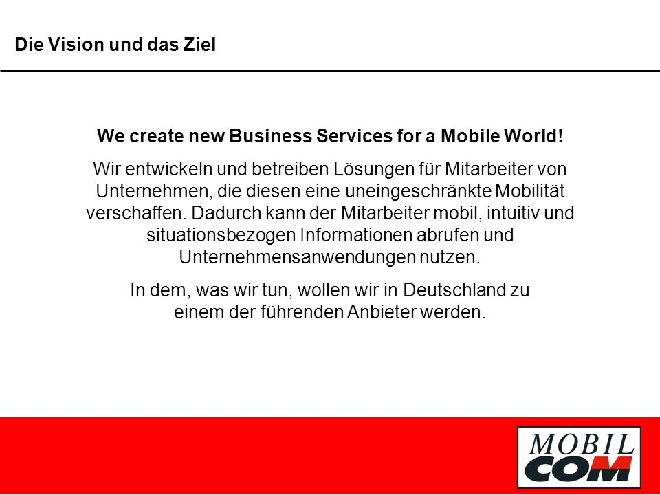 Die Vision und das Ziel We create new Business Services for a Mobile World.