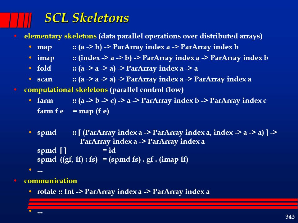 343 SCL Skeletons elementary skeletons (data parallel operations over distributed arrays) map :: (a -> b) -> ParArray index a -> ParArray index b imap:: (index -> a -> b) -> ParArray index a -> ParArray index b fold :: (a -> a -> a) -> ParArray index a -> a scan :: (a -> a -> a) -> ParArray index a -> ParArray index a computational skeletons (parallel control flow) farm :: (a -> b -> c) -> a -> ParArray index b -> ParArray index c farm f e= map (f e) spmd :: [ (ParArray index a -> ParArray index a, index -> a -> a) ] -> ParArray index a -> ParArray index a spmd [ ] = id spmd ((gf, lf) : fs)= (spmd fs).