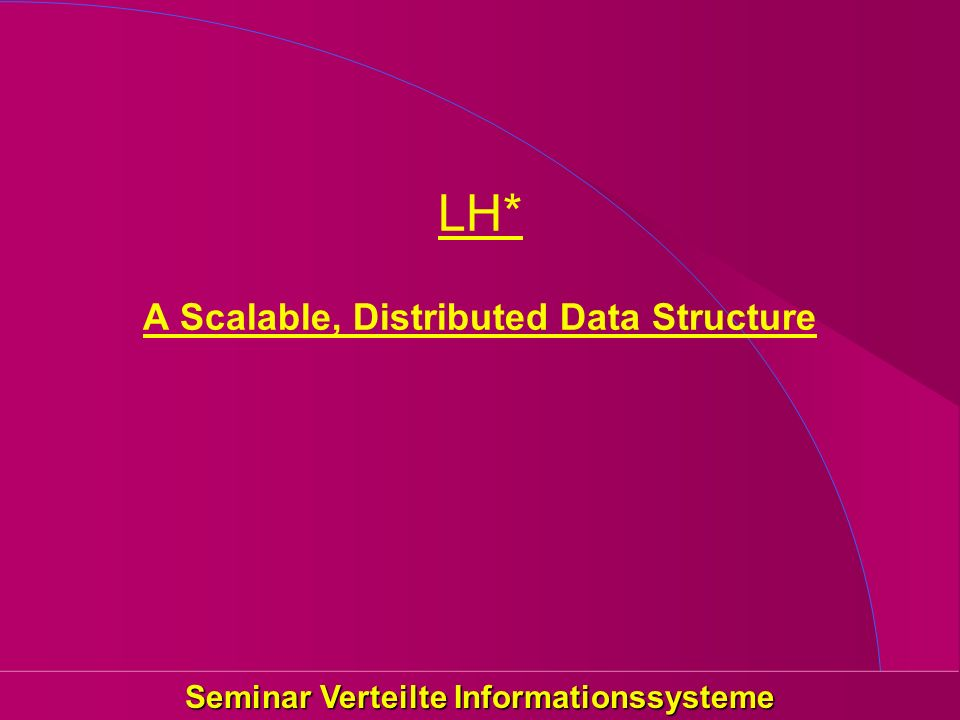 Seminar Verteilte Informationssysteme LH* A Scalable, Distributed Data Structure