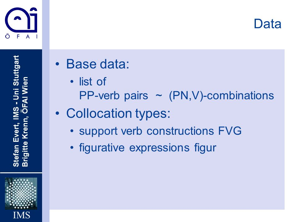 Stefan Evert, IMS - Uni Stuttgart Brigitte Krenn, ÖFAI Wien IMS Data Base data: list of PP-verb pairs ~ (PN,V)-combinations Collocation types: support verb constructions FVG figurative expressions figur