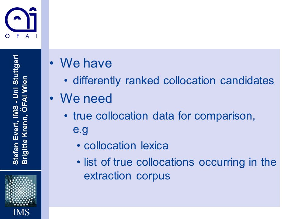 Stefan Evert, IMS - Uni Stuttgart Brigitte Krenn, ÖFAI Wien IMS We have differently ranked collocation candidates We need true collocation data for comparison, e.g collocation lexica list of true collocations occurring in the extraction corpus