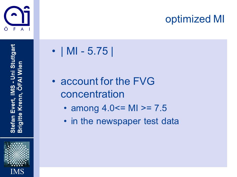 Stefan Evert, IMS - Uni Stuttgart Brigitte Krenn, ÖFAI Wien IMS optimized MI | MI | account for the FVG concentration among 4.0 = 7.5 in the newspaper test data