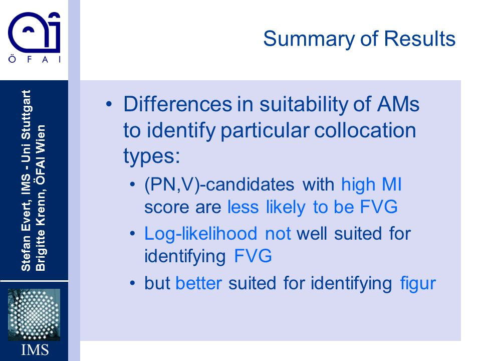Stefan Evert, IMS - Uni Stuttgart Brigitte Krenn, ÖFAI Wien IMS Summary of Results Differences in suitability of AMs to identify particular collocation types: (PN,V)-candidates with high MI score are less likely to be FVG Log-likelihood not well suited for identifying FVG but better suited for identifying figur