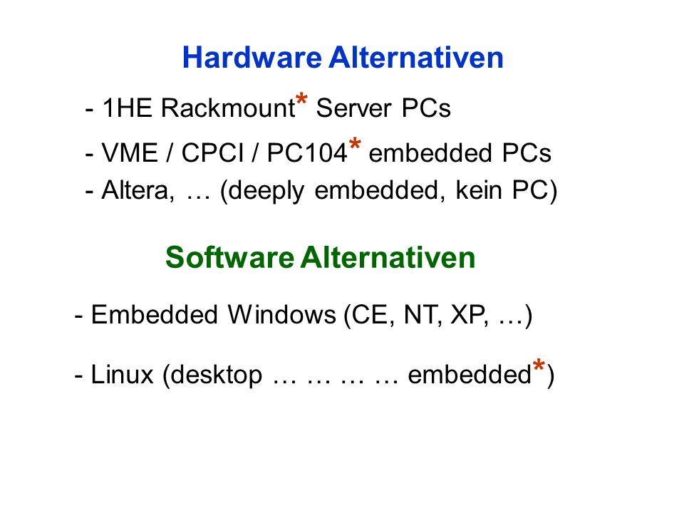 Hardware Alternativen - 1HE Rackmount * Server PCs - VME / CPCI / PC104 * embedded PCs - Altera, … (deeply embedded, kein PC) Software Alternativen - Embedded Windows (CE, NT, XP, …) - Linux (desktop … … … … embedded * )