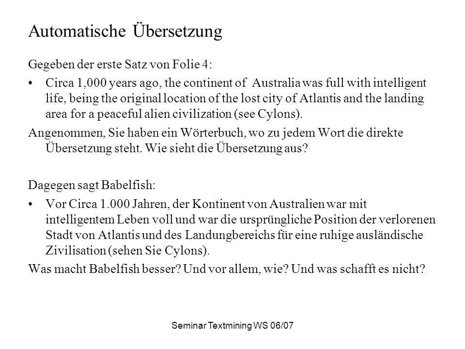 Seminar Textmining WS 06/07 Automatische Übersetzung Gegeben der erste Satz von Folie 4: Circa 1,000 years ago, the continent of Australia was full with intelligent life, being the original location of the lost city of Atlantis and the landing area for a peaceful alien civilization (see Cylons).