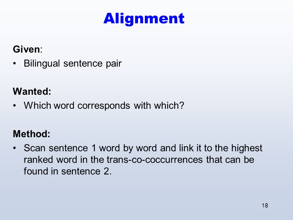 18 Alignment Given: Bilingual sentence pair Wanted: Which word corresponds with which.