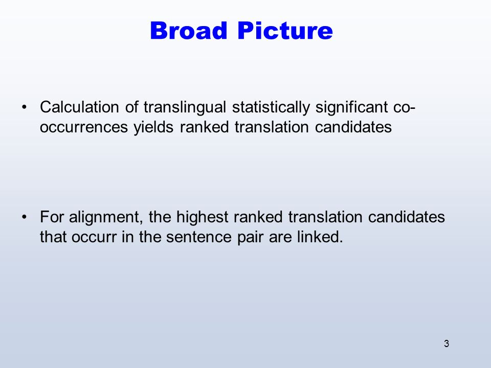 3 Broad Picture Calculation of translingual statistically significant co- occurrences yields ranked translation candidates For alignment, the highest ranked translation candidates that occurr in the sentence pair are linked.