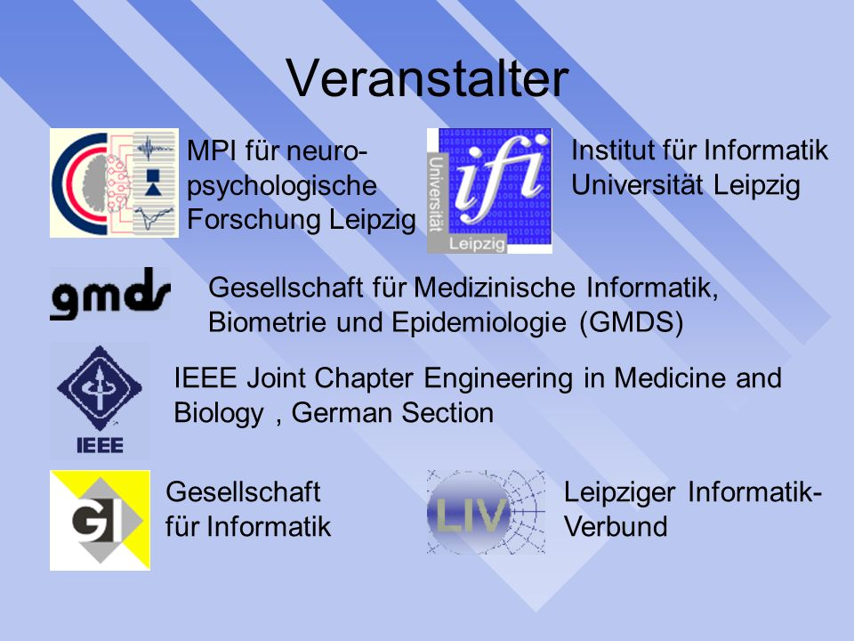 Veranstalter MPI für neuro- psychologische Forschung Leipzig Institut für Informatik Universität Leipzig Gesellschaft für Medizinische Informatik, Biometrie und Epidemiologie (GMDS) IEEE Joint Chapter Engineering in Medicine and Biology, German Section Gesellschaft für Informatik Leipziger Informatik- Verbund