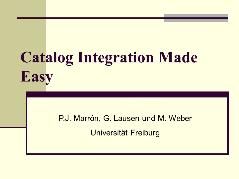 Catalog Integration Made Easy P.J. Marrón, G. Lausen und M. Weber Universität Freiburg