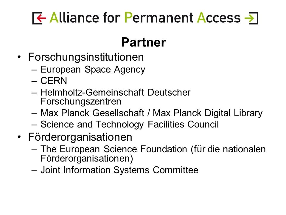 Partner Forschungsinstitutionen –European Space Agency –CERN –Helmholtz-Gemeinschaft Deutscher Forschungszentren –Max Planck Gesellschaft / Max Planck Digital Library –Science and Technology Facilities Council Förderorganisationen –The European Science Foundation (für die nationalen Förderorganisationen) –Joint Information Systems Committee