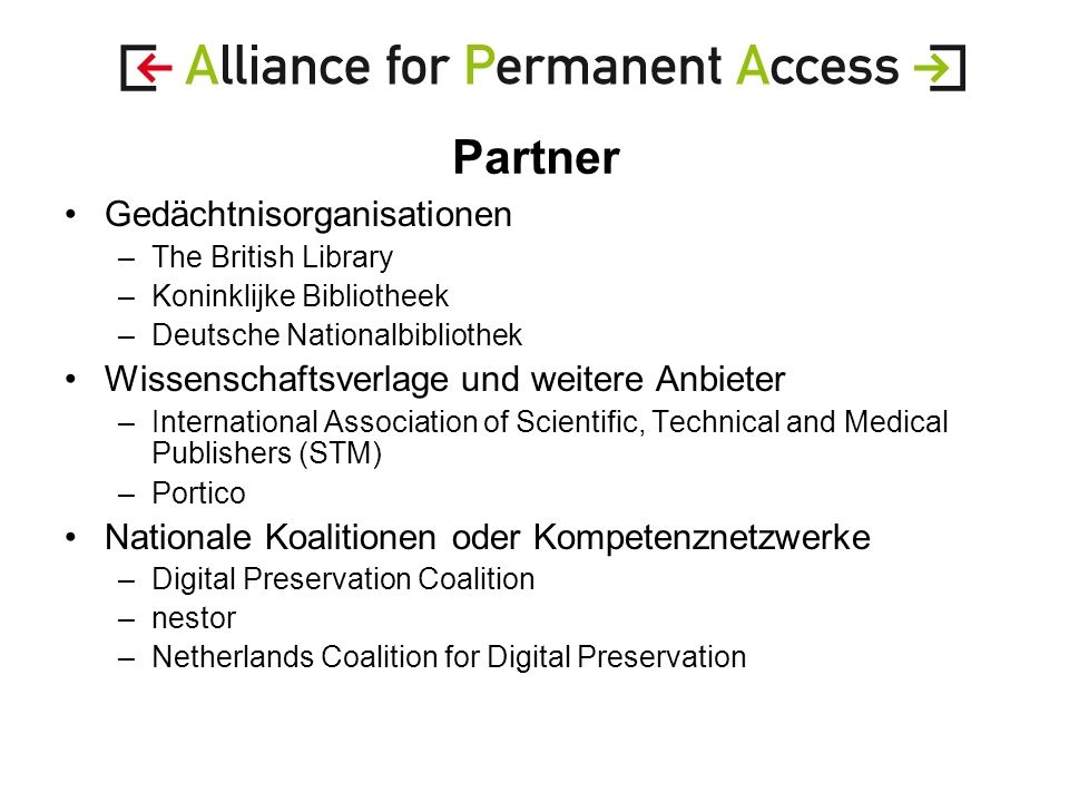 Partner Gedächtnisorganisationen –The British Library –Koninklijke Bibliotheek –Deutsche Nationalbibliothek Wissenschaftsverlage und weitere Anbieter –International Association of Scientific, Technical and Medical Publishers (STM) –Portico Nationale Koalitionen oder Kompetenznetzwerke –Digital Preservation Coalition –nestor –Netherlands Coalition for Digital Preservation