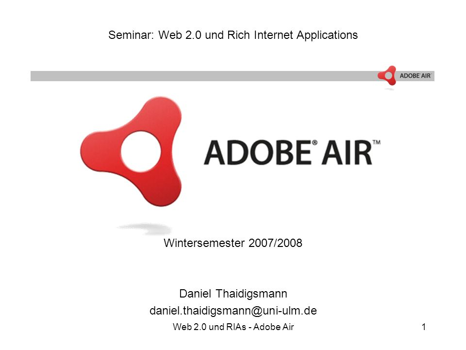 Web 2.0 und RIAs - Adobe Air1 Seminar: Web 2.0 und Rich Internet Applications Wintersemester 2007/2008 Daniel Thaidigsmann daniel.thaidigsmann@uni-ulm.de