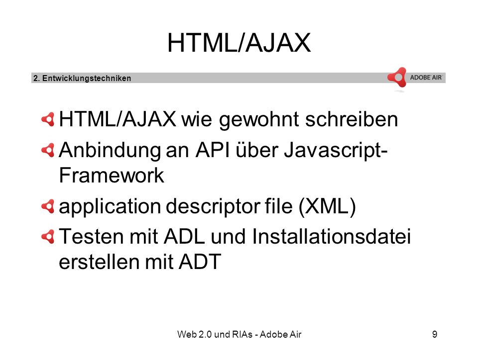 Web 2.0 und RIAs - Adobe Air9 HTML/AJAX HTML/AJAX wie gewohnt schreiben Anbindung an API über Javascript- Framework application descriptor file (XML) Testen mit ADL und Installationsdatei erstellen mit ADT 2.