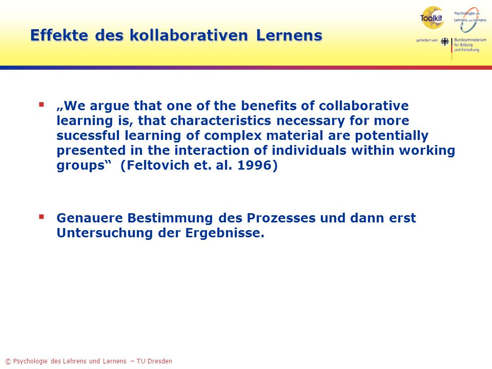 © Psychologie des Lehrens und Lernens – TU Dresden Effekte des kollaborativen Lernens We argue that one of the benefits of collaborative learning is, that characteristics necessary for more sucessful learning of complex material are potentially presented in the interaction of individuals within working groups (Feltovich et.