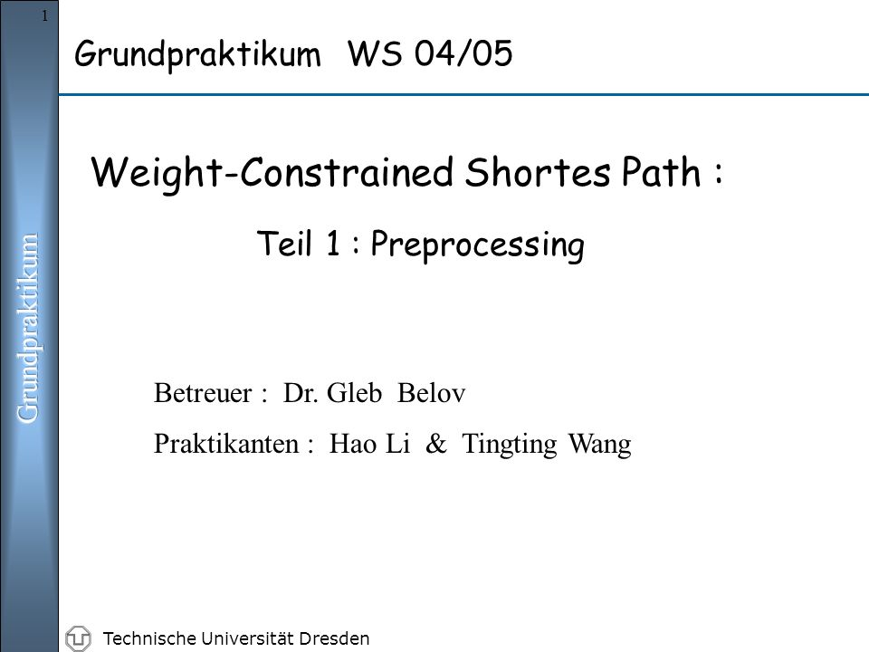 Technische Universität Dresden 1 Grundpraktikum WS 04/05 Weight-Constrained Shortes Path : Teil 1 : Preprocessing Praktikanten : Hao Li & Tingting Wang Betreuer : Dr.